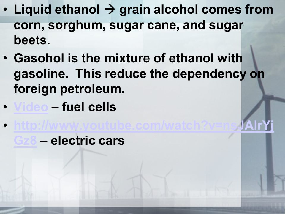 Liquid ethanol  grain alcohol comes from corn, sorghum, sugar cane, and sugar beets.