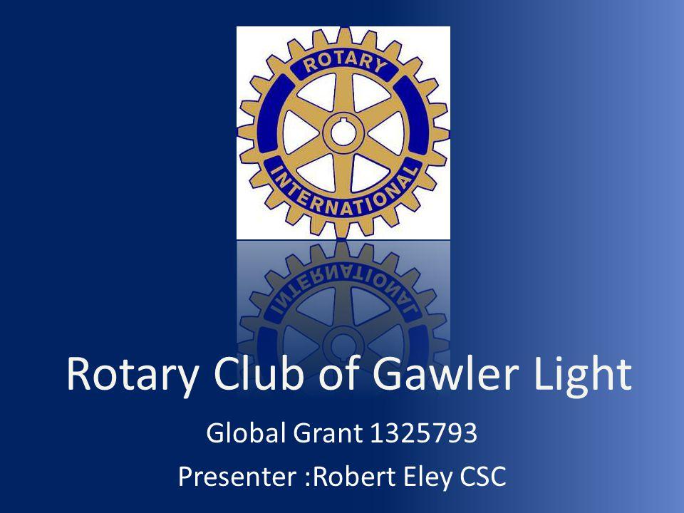 Rotary Club of Gawler Light Global Grant 1325793 Presenter :Robert Eley CSC