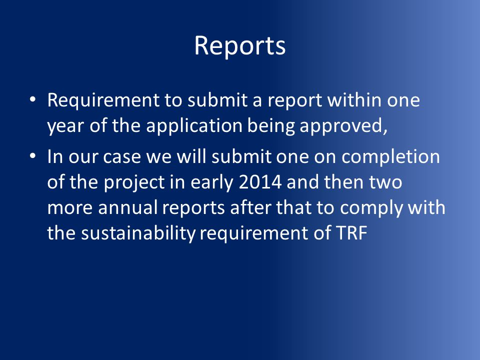 Reports Requirement to submit a report within one year of the application being approved, In our case we will submit one on completion of the project