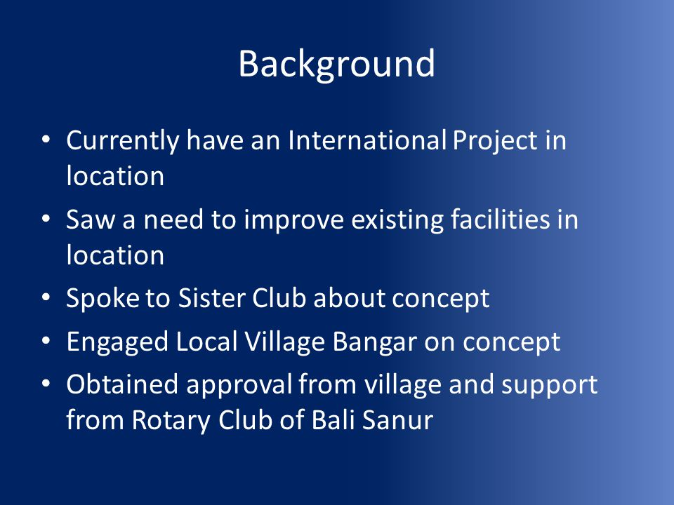 Background Currently have an International Project in location Saw a need to improve existing facilities in location Spoke to Sister Club about concep