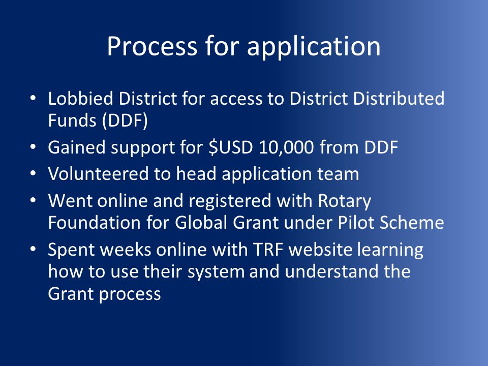 Process for application Lobbied District for access to District Distributed Funds (DDF) Gained support for $USD 10,000 from DDF Volunteered to head application team Went online and registered with Rotary Foundation for Global Grant under Pilot Scheme Spent weeks online with TRF website learning how to use their system and understand the Grant process