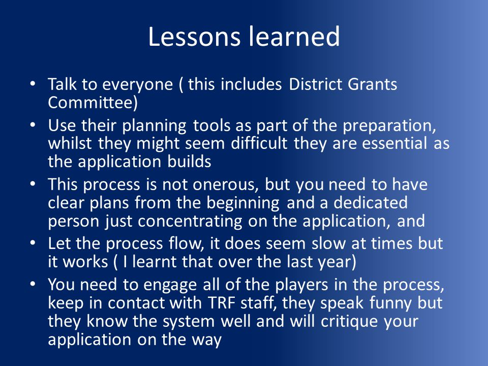 Lessons learned Talk to everyone ( this includes District Grants Committee) Use their planning tools as part of the preparation, whilst they might see