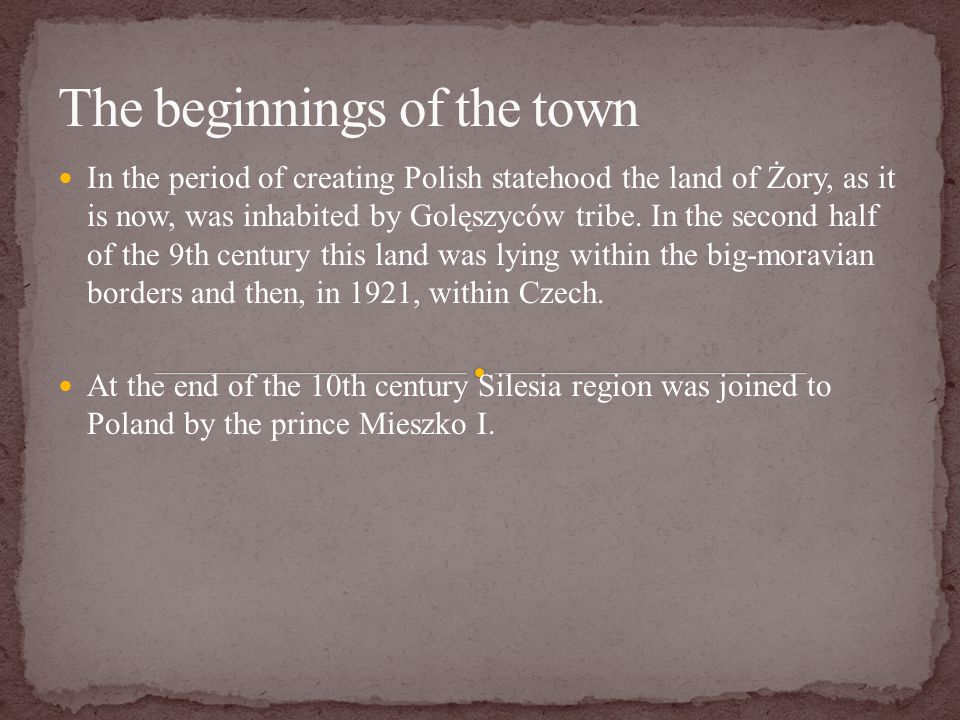 In the period of creating Polish statehood the land of Żory, as it is now, was inhabited by Golęszyców tribe.