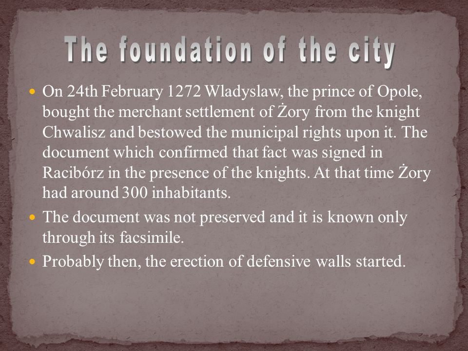 On 24th February 1272 Wladyslaw, the prince of Opole, bought the merchant settlement of Żory from the knight Chwalisz and bestowed the municipal rights upon it.