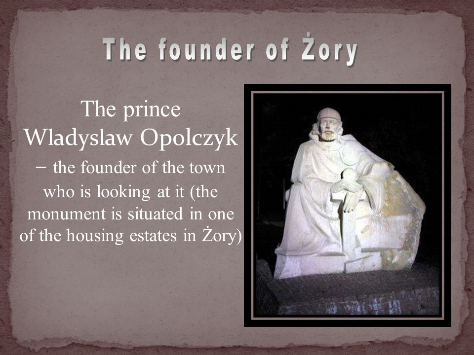 The prince W l adys l aw Opolczyk – the founder of the town who is looking at it (the monument is situated in one of the housing estates in Żory)