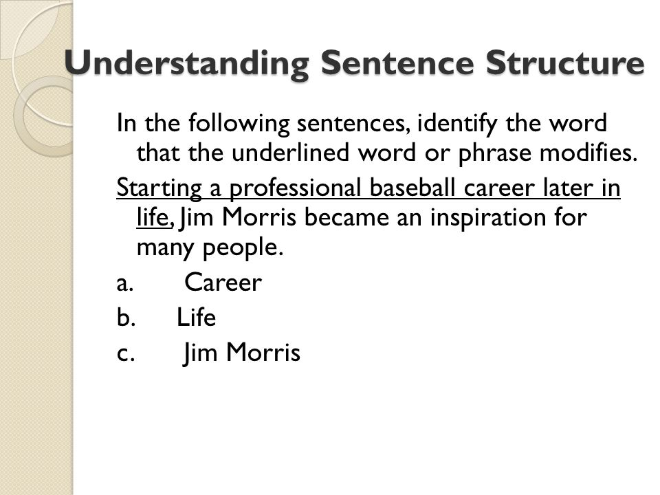 Understanding Sentence Structure Understanding Sentence Structure In the following sentences, identify the word that the underlined word or phrase modifies.