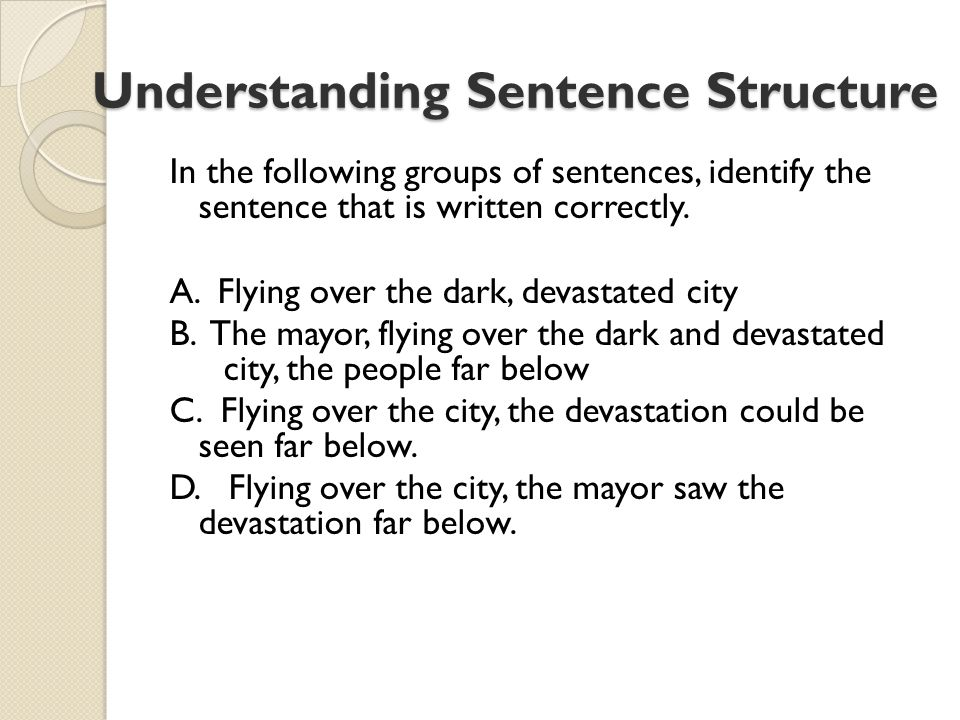 Understanding Sentence Structure Understanding Sentence Structure In the following groups of sentences, identify the sentence that is written correctly.