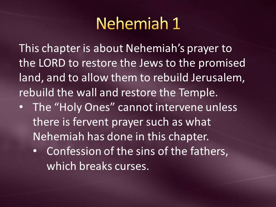 This chapter is about Nehemiah's prayer to the LORD to restore the Jews to the promised land, and to allow them to rebuild Jerusalem, rebuild the wall and restore the Temple.
