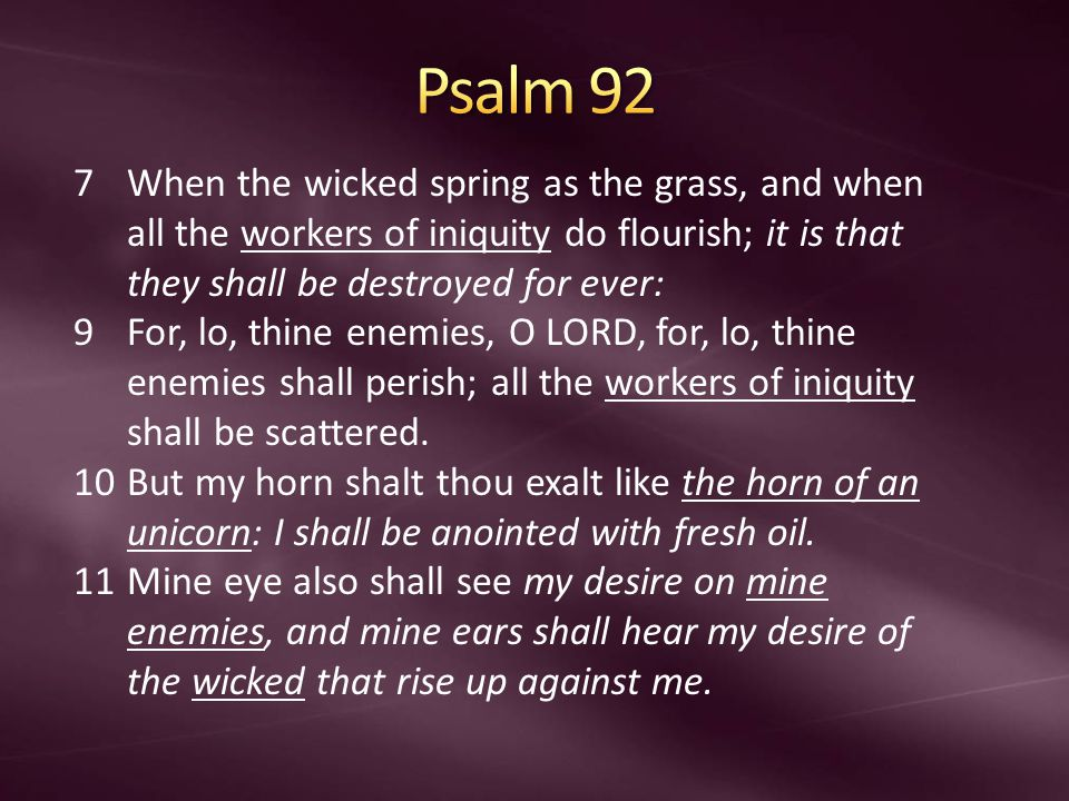 7When the wicked spring as the grass, and when all the workers of iniquity do flourish; it is that they shall be destroyed for ever: 9For, lo, thine enemies, O LORD, for, lo, thine enemies shall perish; all the workers of iniquity shall be scattered.