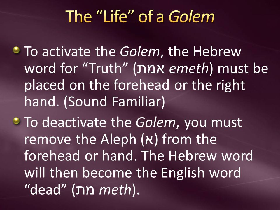 To activate the Golem, the Hebrew word for Truth ( אמת emeth) must be placed on the forehead or the right hand.