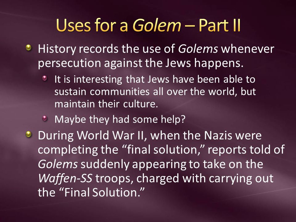 History records the use of Golems whenever persecution against the Jews happens.