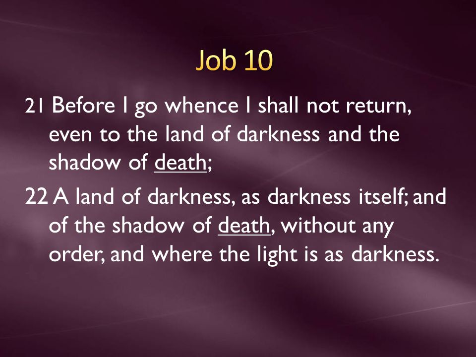 21 Before I go whence I shall not return, even to the land of darkness and the shadow of death; 22 A land of darkness, as darkness itself; and of the shadow of death, without any order, and where the light is as darkness.