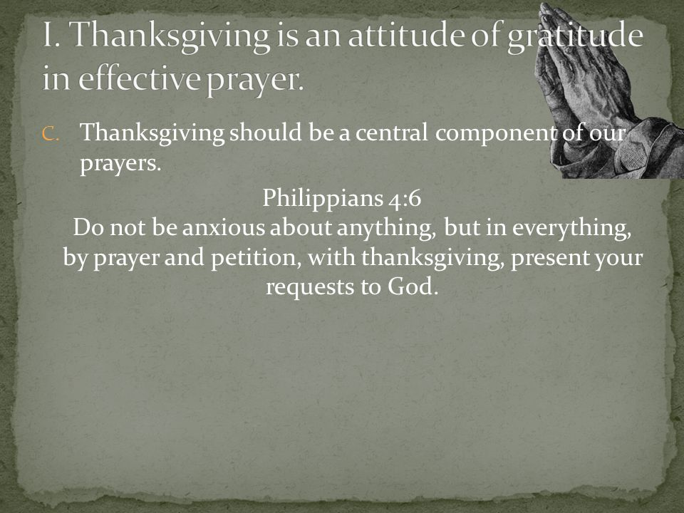 C. Thanksgiving should be a central component of our prayers.
