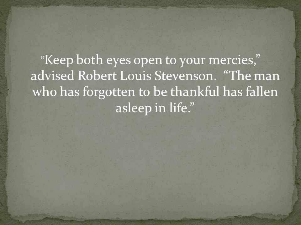 Keep both eyes open to your mercies, advised Robert Louis Stevenson.