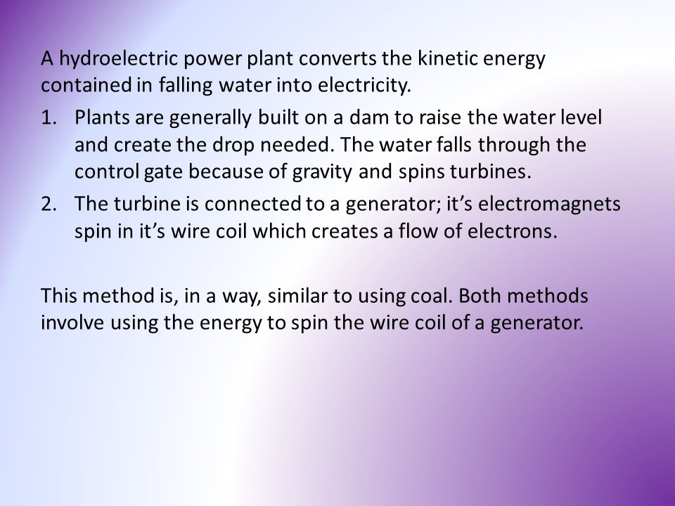 A hydroelectric power plant converts the kinetic energy contained in falling water into electricity. 1.Plants are generally built on a dam to raise th
