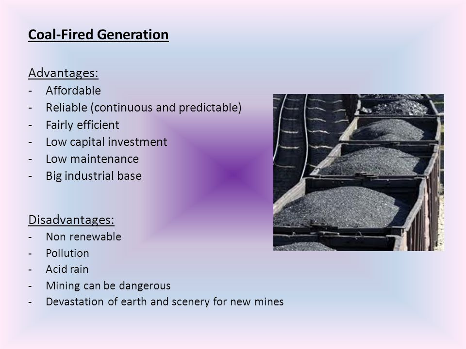Coal-Fired Generation Advantages: -Affordable -Reliable (continuous and predictable) -Fairly efficient -Low capital investment -Low maintenance -Big i