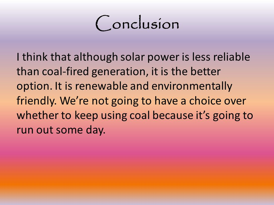 Conclusion I think that although solar power is less reliable than coal-fired generation, it is the better option.