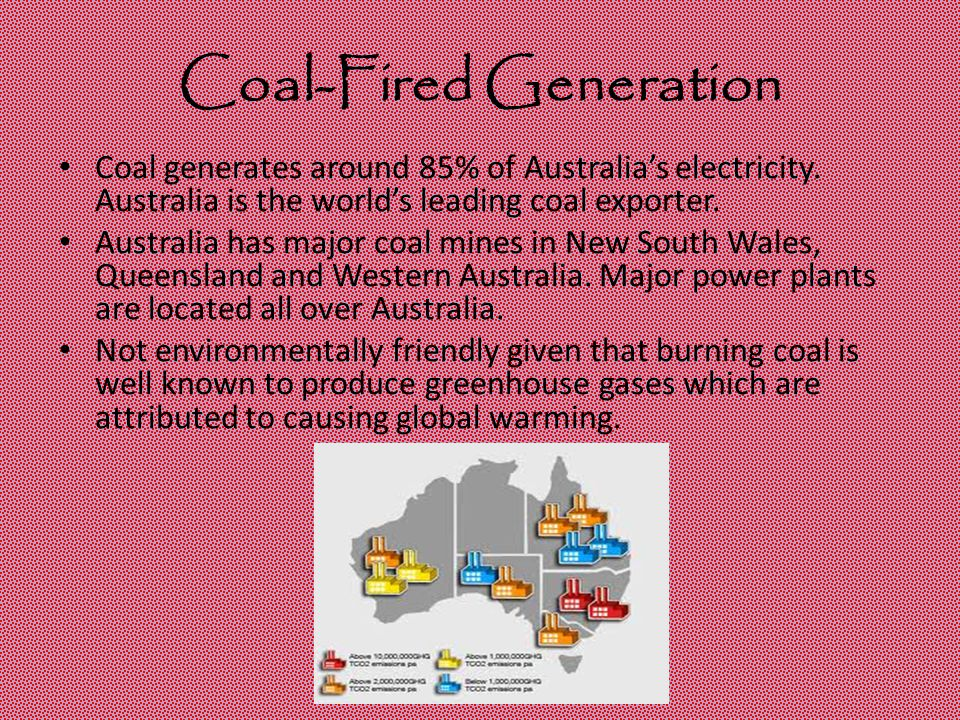 Coal-Fired Generation Coal generates around 85% of Australia's electricity. Australia is the world's leading coal exporter. Australia has major coal m