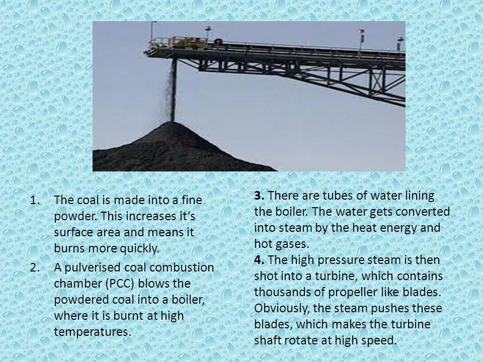 1.The coal is made into a fine powder. This increases it's surface area and means it burns more quickly. 2.A pulverised coal combustion chamber (PCC)