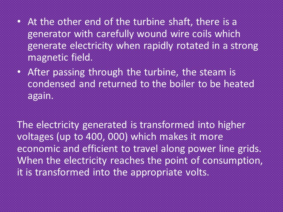 At the other end of the turbine shaft, there is a generator with carefully wound wire coils which generate electricity when rapidly rotated in a stron