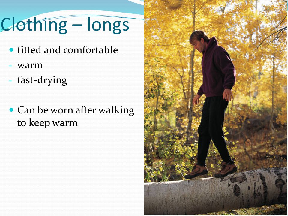 Clothing – longs fitted and comfortable - warm - fast-drying Can be worn after walking to keep warm