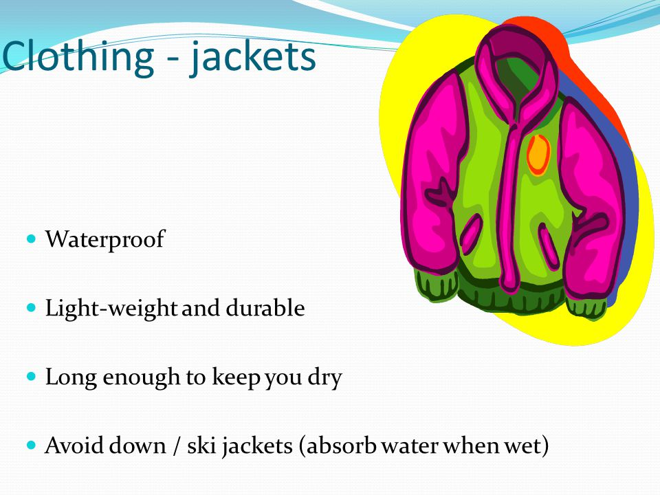 Clothing - jackets Waterproof Light-weight and durable Long enough to keep you dry Avoid down / ski jackets (absorb water when wet)