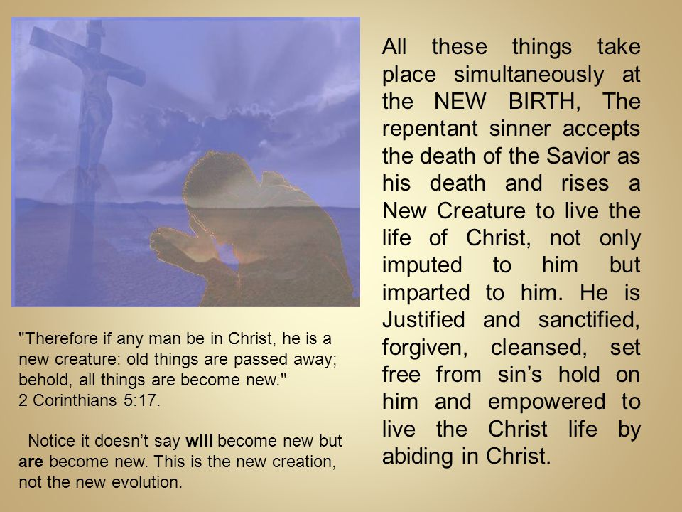 All these things take place simultaneously at the NEW BIRTH, The repentant sinner accepts the death of the Savior as his death and rises a New Creatur