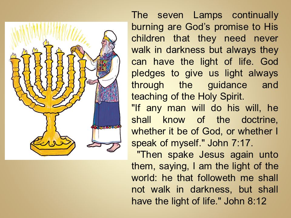 The seven Lamps continually burning are God's promise to His children that they need never walk in darkness but always they can have the light of life