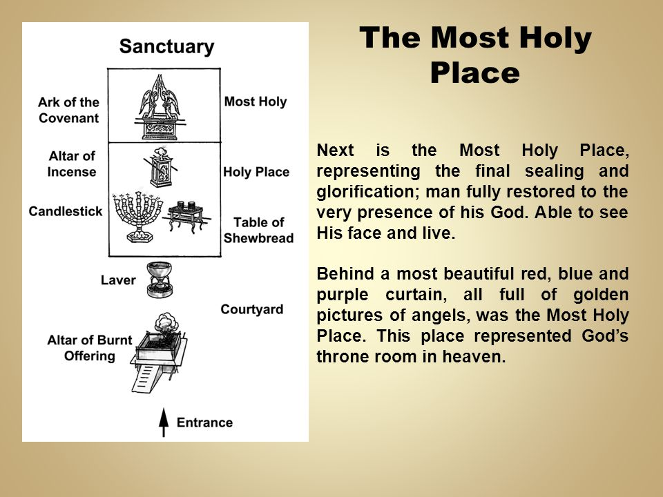 Next is the Most Holy Place, representing the final sealing and glorification; man fully restored to the very presence of his God. Able to see His fac