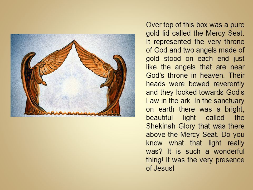 Over top of this box was a pure gold lid called the Mercy Seat. It represented the very throne of God and two angels made of gold stood on each end ju