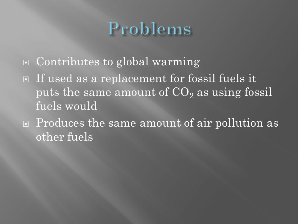  Contributes to global warming  If used as a replacement for fossil fuels it puts the same amount of CO 2 as using fossil fuels would  Produces the same amount of air pollution as other fuels