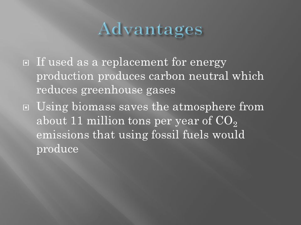  If used as a replacement for energy production produces carbon neutral which reduces greenhouse gases  Using biomass saves the atmosphere from about 11 million tons per year of CO 2 emissions that using fossil fuels would produce