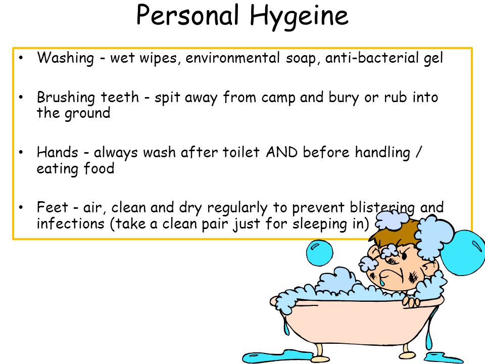 Personal Hygeine Washing - wet wipes, environmental soap, anti-bacterial gel Brushing teeth - spit away from camp and bury or rub into the ground Hands - always wash after toilet AND before handling / eating food Feet - air, clean and dry regularly to prevent blistering and infections (take a clean pair just for sleeping in)