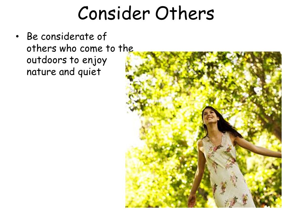 Consider Others Be considerate of others who come to the outdoors to enjoy nature and quiet