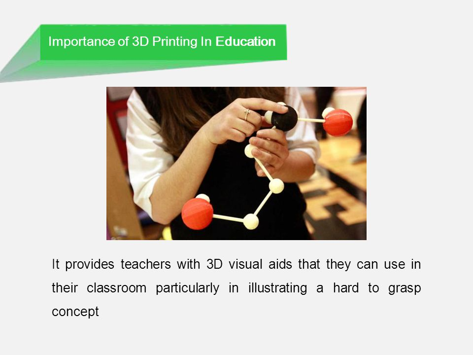 Importance of 3D Printing In Education It provides teachers with 3D visual aids that they can use in their classroom particularly in illustrating a hard to grasp concept