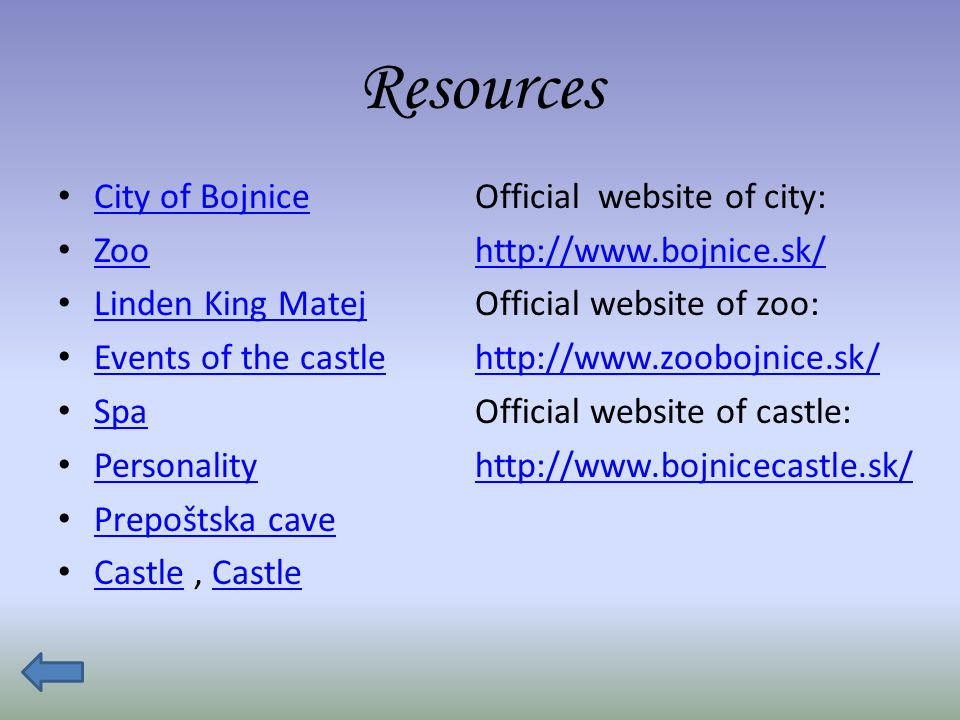 Resources City of Bojnice Zoo Linden King Matej Events of the castle Spa Personality Prepoštska cave Castle, Castle Castle Official website of city: http://www.bojnice.sk/ Official website of zoo: http://www.zoobojnice.sk/ Official website of castle: http://www.bojnicecastle.sk/
