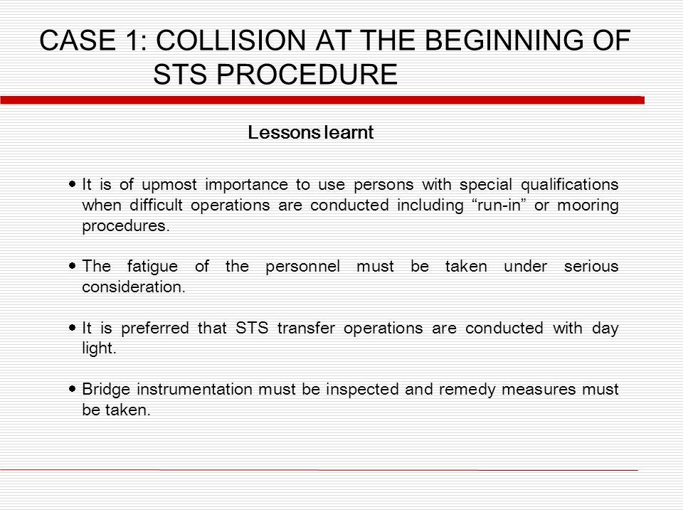 CASE 1: COLLISION AT THE BEGINNING OF STS PROCEDURE Lessons learnt  It is of upmost importance to use persons with special qualifications when difficult operations are conducted including run-in or mooring procedures.
