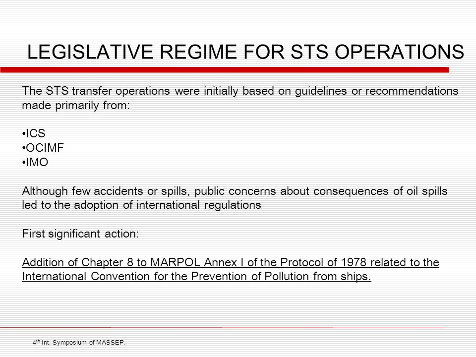 LEGISLATIVE REGIME FOR STS OPERATIONS The STS transfer operations were initially based on guidelines or recommendations made primarily from: ICS OCIMF IMO Although few accidents or spills, public concerns about consequences of oil spills led to the adoption of international regulations First significant action: Addition of Chapter 8 to MARPOL Annex I of the Protocol of 1978 related to the International Convention for the Prevention of Pollution from ships.