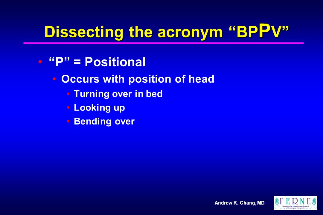 """Andrew K. Chang, MD Dissecting the acronym """"BP P V"""" """"P"""" = Positional Occurs with position of head Turning over in bed Looking up Bending over"""