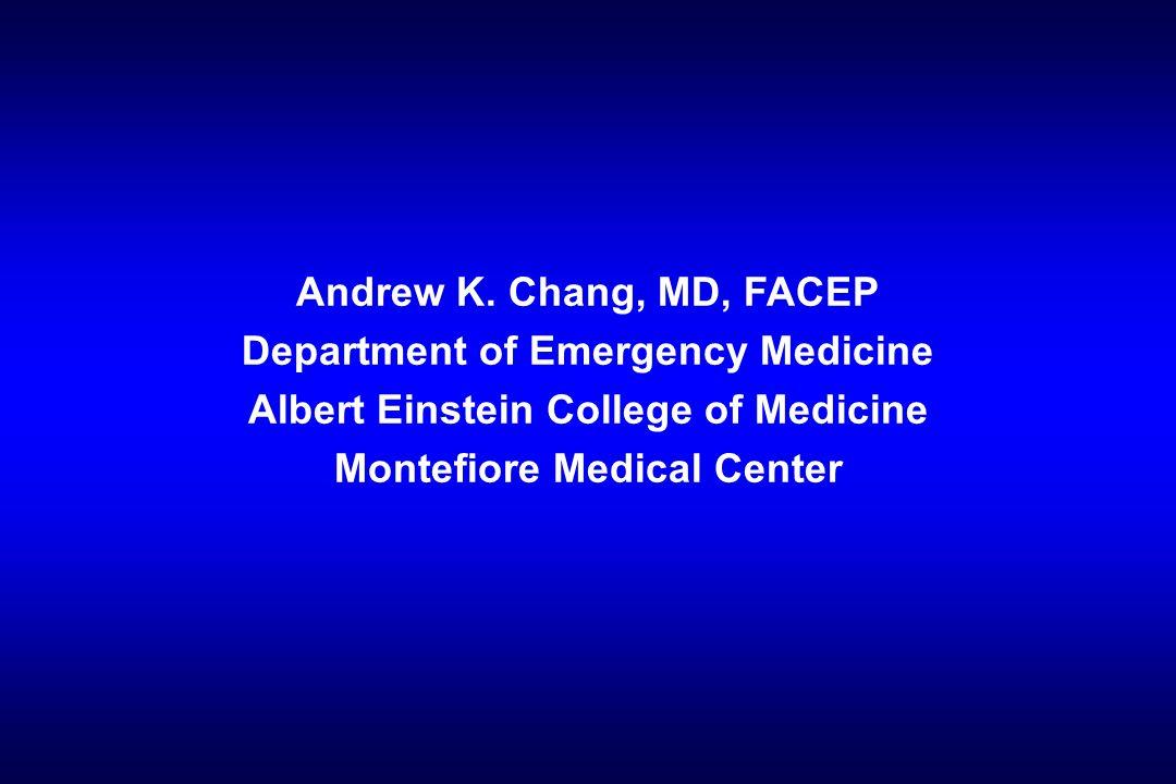 Andrew K. Chang, MD, FACEP Department of Emergency Medicine Albert Einstein College of Medicine Montefiore Medical Center
