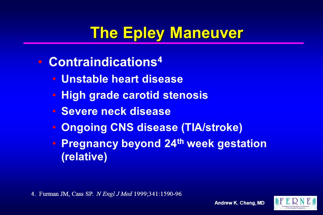 Andrew K. Chang, MD The Epley Maneuver Contraindications 4 Unstable heart disease High grade carotid stenosis Severe neck disease Ongoing CNS disease