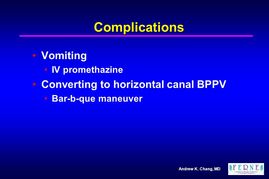 Andrew K. Chang, MD Complications Vomiting IV promethazine Converting to horizontal canal BPPV Bar-b-que maneuver