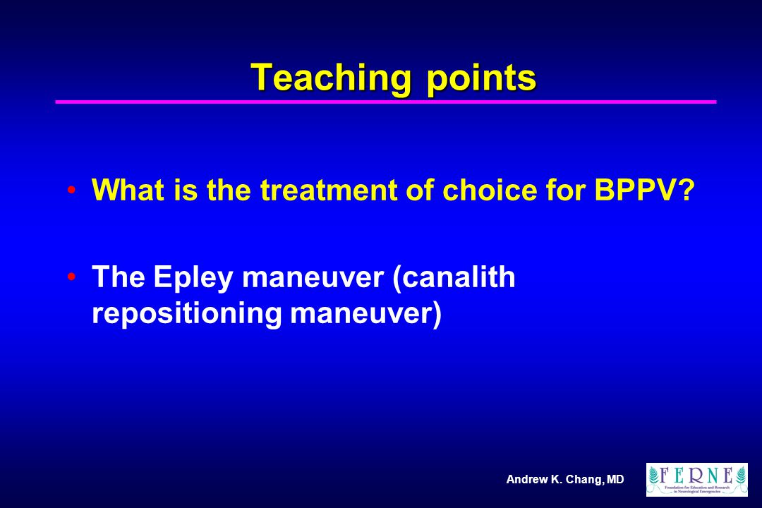 Andrew K. Chang, MD Teaching points What is the treatment of choice for BPPV.