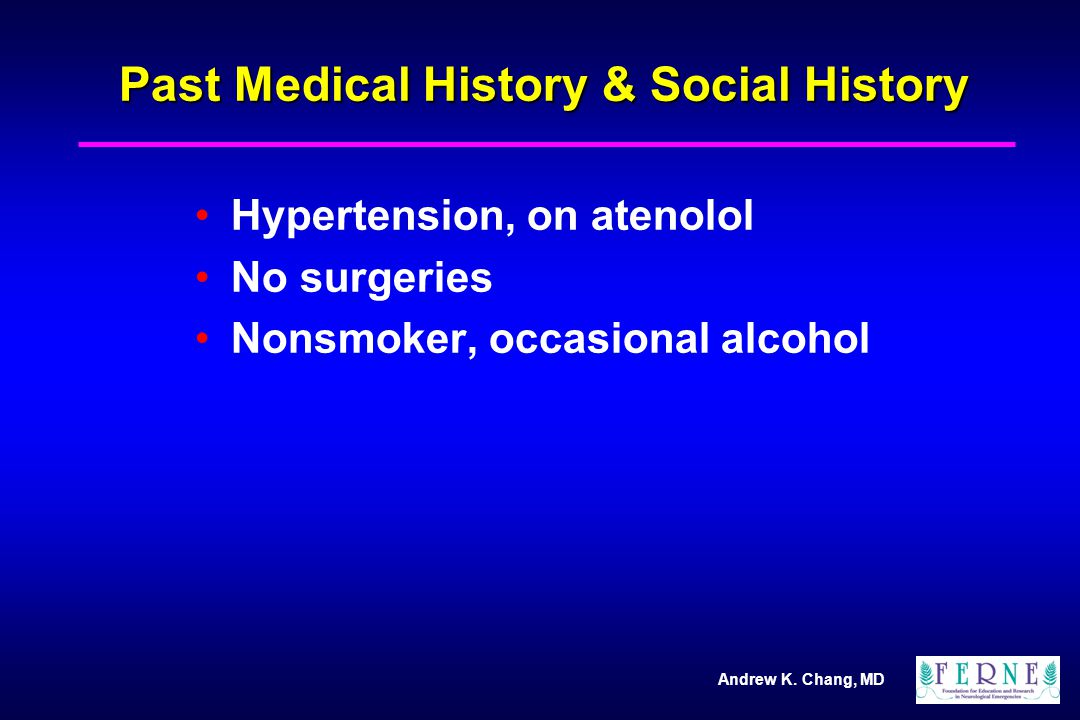 Andrew K. Chang, MD Past Medical History & Social History Hypertension, on atenolol No surgeries Nonsmoker, occasional alcohol