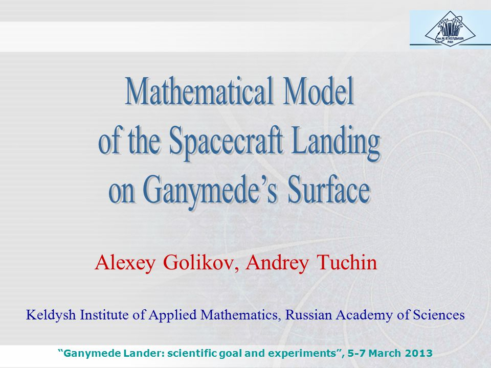 Ganymede Lander: scientific goal and experiments , 5-7 March 2013 Keldysh Institute of Applied Mathematics, Russian Academy of Sciences Alexey Golikov, Andrey Tuchin