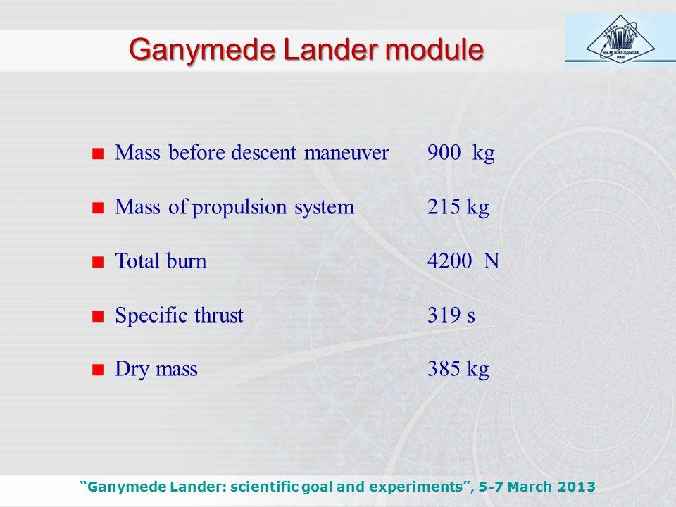 """Mass before descent maneuver900 kg Mass of propulsion system215 kg Total burn4200 N Specific thrust319 s Dry mass385 kg Ganymede Lander module """"Ganyme"""