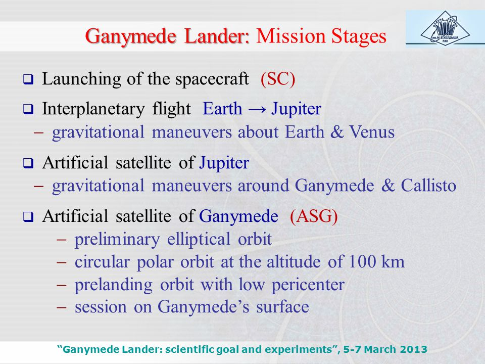 Ganymede Lander: Ganymede Lander: Mission Stages  gravitational maneuvers about Earth & Venus Ganymede Lander: scientific goal and experiments , 5-7 March 2013  gravitational maneuvers around Ganymede & Callisto  preliminary elliptical orbit  circular polar orbit at the altitude of 100 km  prelanding orbit with low pericenter  session on Ganymede's surface  Artificial satellite of Jupiter  Artificial satellite of Ganymede (ASG)  Launching of the spacecraft (SC)  Interplanetary flight Earth → Jupiter