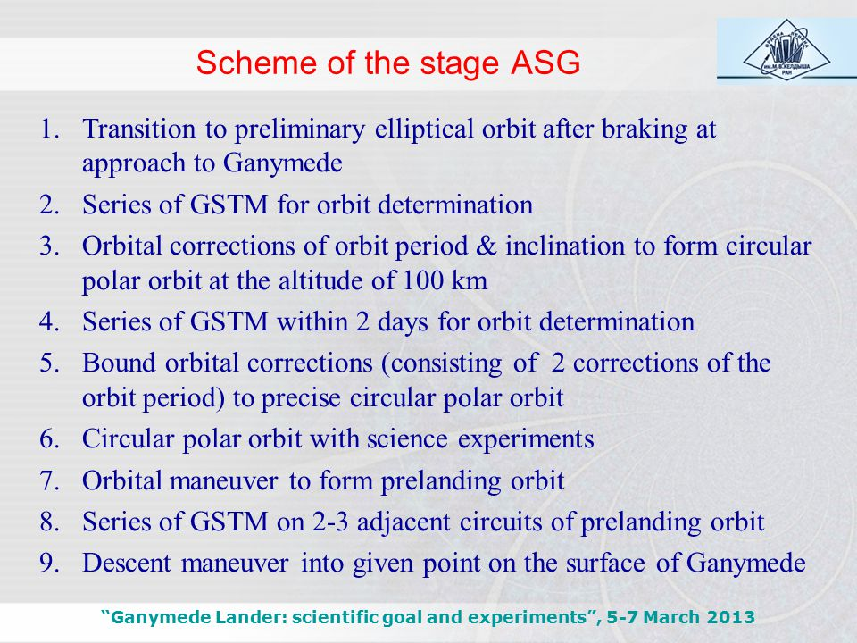 Scheme of the stage ASG Ganymede Lander: scientific goal and experiments , 5-7 March 2013 1.Transition to preliminary elliptical orbit after braking at approach to Ganymede 2.Series of GSTM for orbit determination 3.Orbital corrections of orbit period & inclination to form circular polar orbit at the altitude of 100 km 4.Series of GSTM within 2 days for orbit determination 5.Bound orbital corrections (consisting of 2 corrections of the orbit period) to precise circular polar orbit 6.Circular polar orbit with science experiments 7.Orbital maneuver to form prelanding orbit 8.Series of GSTM on 2-3 adjacent circuits of prelanding orbit 9.Descent maneuver into given point on the surface of Ganymede