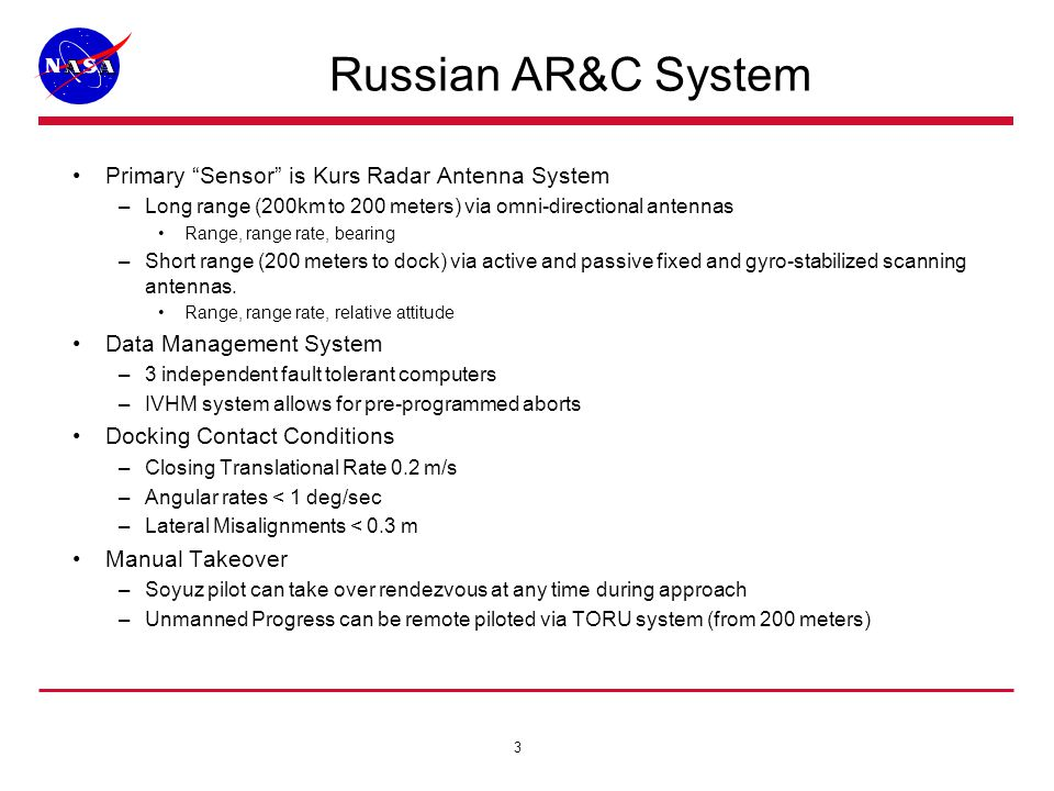 3 Russian AR&C System Primary Sensor is Kurs Radar Antenna System –Long range (200km to 200 meters) via omni-directional antennas Range, range rate, bearing –Short range (200 meters to dock) via active and passive fixed and gyro-stabilized scanning antennas.