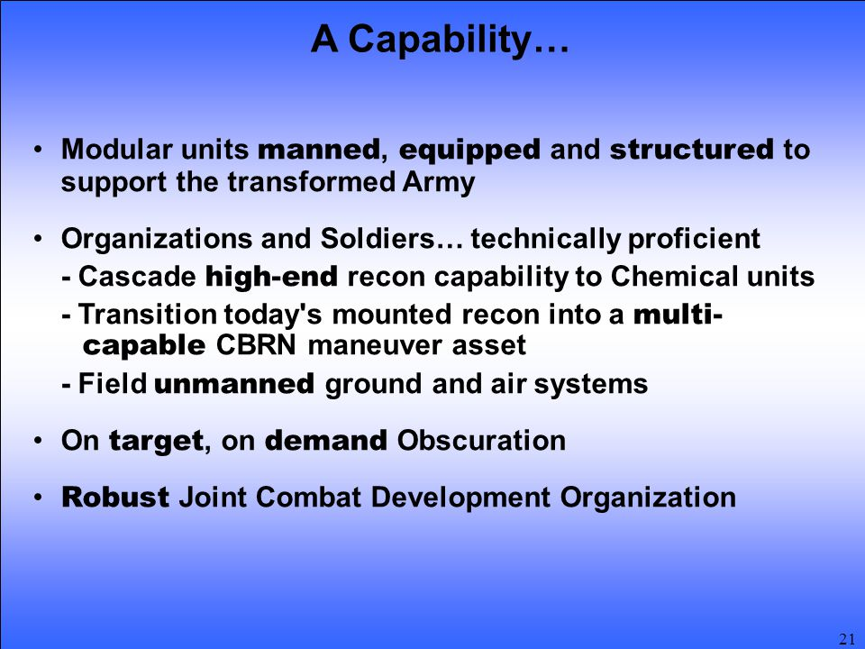 21 Modular units manned, equipped and structured to support the transformed Army Organizations and Soldiers… technically proficient - Cascade high-end recon capability to Chemical units - Transition today s mounted recon into a multi- capable CBRN maneuver asset - Field unmanned ground and air systems On target, on demand Obscuration Robust Joint Combat Development Organization A Capability…